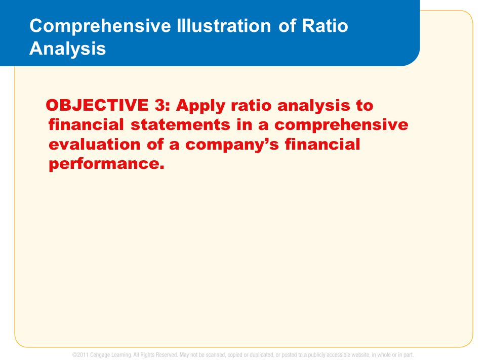 Comprehensive Illustration of Ratio Analysis OBJECTIVE 3: Apply ratio analysis to financial statements in a comprehensive evaluation of a company's financial performance.