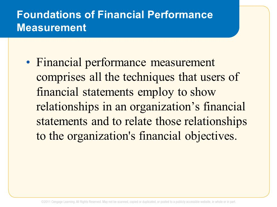 Foundations of Financial Performance Measurement Financial performance measurement comprises all the techniques that users of financial statements employ to show relationships in an organization's financial statements and to relate those relationships to the organization s financial objectives.
