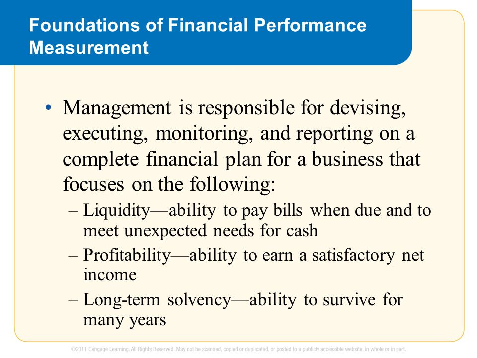 Foundations of Financial Performance Measurement Management is responsible for devising, executing, monitoring, and reporting on a complete financial plan for a business that focuses on the following: –Liquidity—ability to pay bills when due and to meet unexpected needs for cash –Profitability—ability to earn a satisfactory net income –Long-term solvency—ability to survive for many years