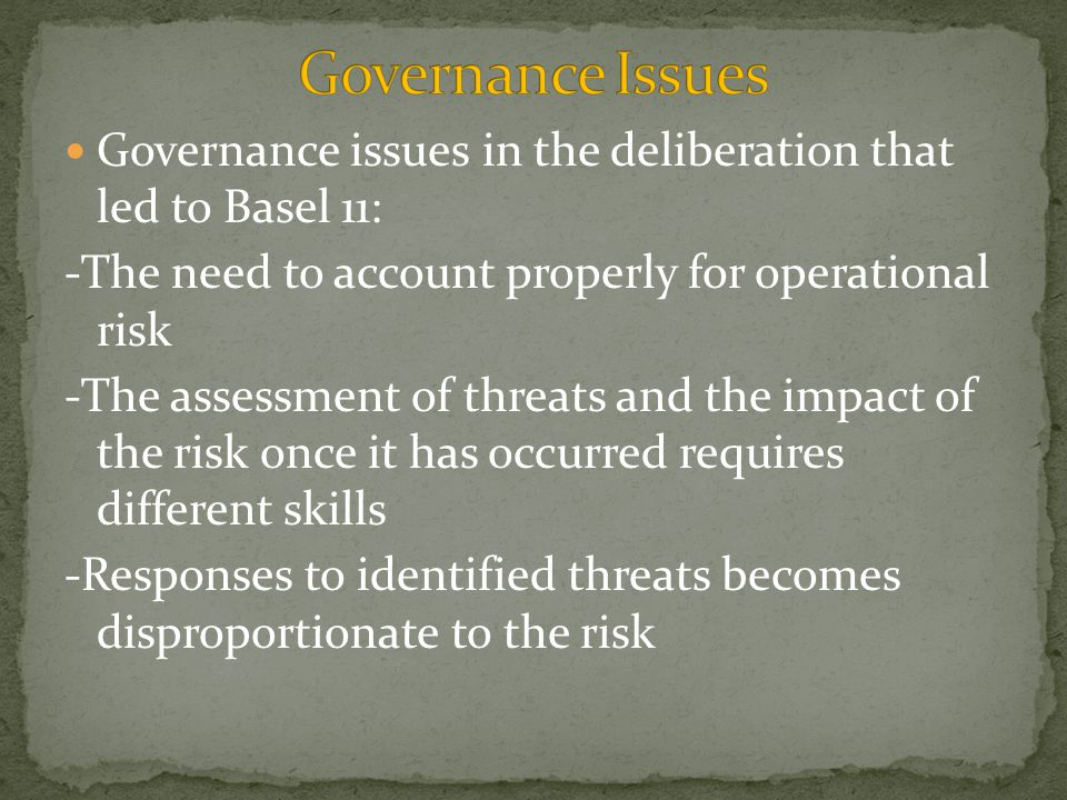 Governance issues in the deliberation that led to Basel 11: -The need to account properly for operational risk -The assessment of threats and the impact of the risk once it has occurred requires different skills -Responses to identified threats becomes disproportionate to the risk