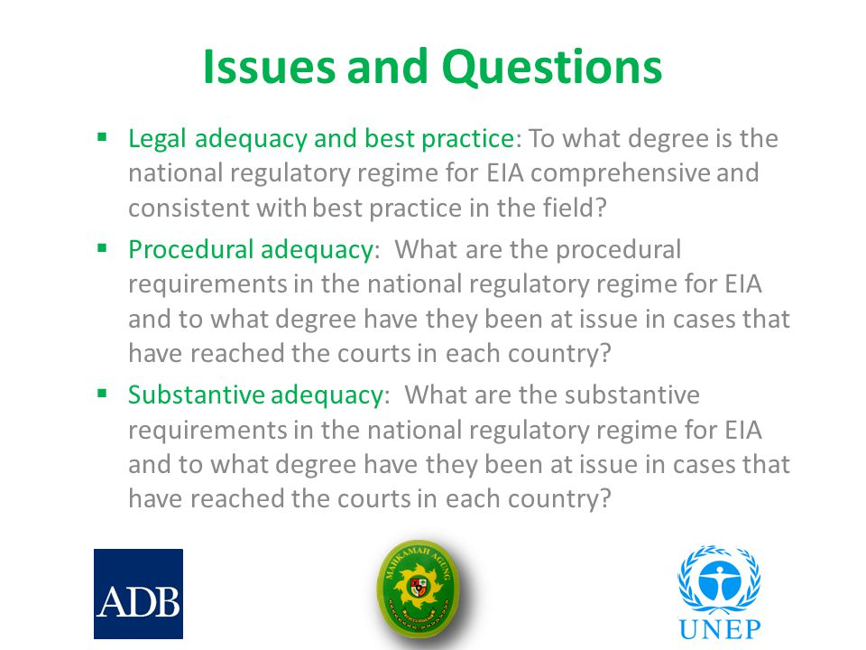 Issues and Questions  Legal adequacy and best practice: To what degree is the national regulatory regime for EIA comprehensive and consistent with best practice in the field.