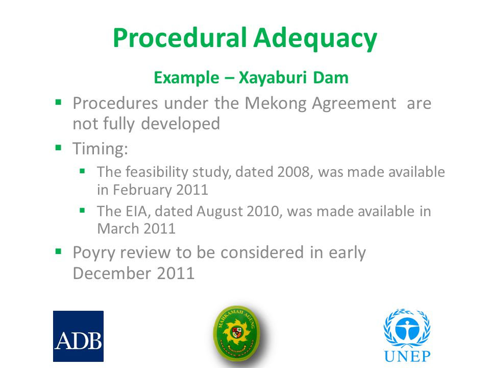 Procedural Adequacy Example – Xayaburi Dam  Procedures under the Mekong Agreement are not fully developed  Timing:  The feasibility study, dated 2008, was made available in February 2011  The EIA, dated August 2010, was made available in March 2011  Poyry review to be considered in early December 2011