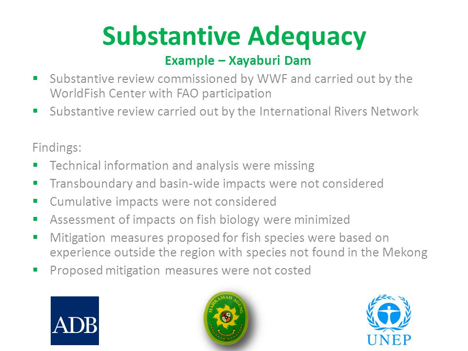 Substantive Adequacy Example – Xayaburi Dam  Substantive review commissioned by WWF and carried out by the WorldFish Center with FAO participation  Substantive review carried out by the International Rivers Network Findings:  Technical information and analysis were missing  Transboundary and basin-wide impacts were not considered  Cumulative impacts were not considered  Assessment of impacts on fish biology were minimized  Mitigation measures proposed for fish species were based on experience outside the region with species not found in the Mekong  Proposed mitigation measures were not costed