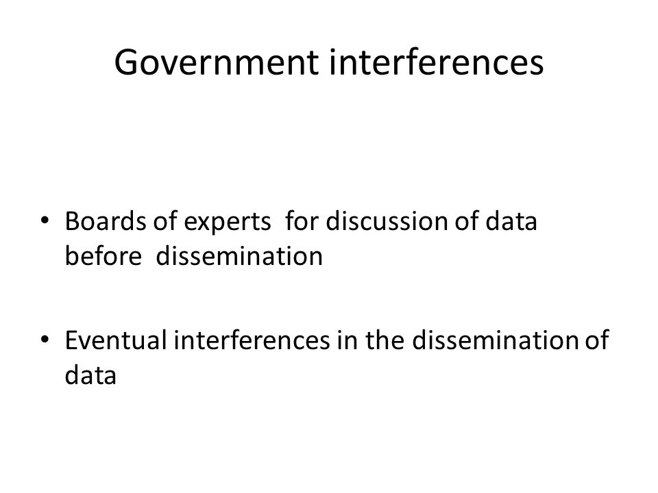 Government interferences Boards of experts for discussion of data before dissemination Eventual interferences in the dissemination of data