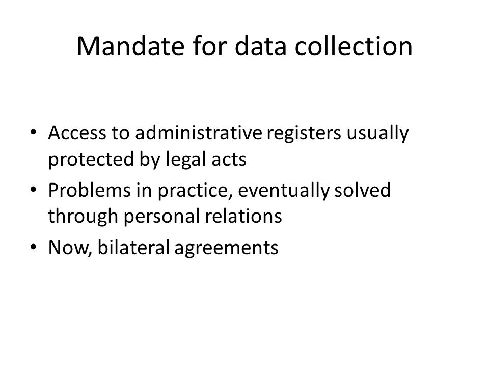 Mandate for data collection Access to administrative registers usually protected by legal acts Problems in practice, eventually solved through personal relations Now, bilateral agreements