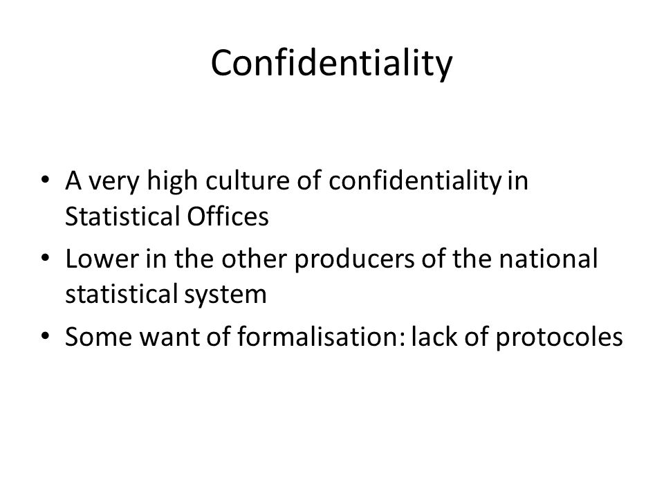 Confidentiality A very high culture of confidentiality in Statistical Offices Lower in the other producers of the national statistical system Some want of formalisation: lack of protocoles