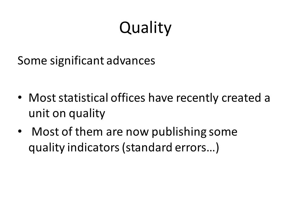 Quality Some significant advances Most statistical offices have recently created a unit on quality Most of them are now publishing some quality indicators (standard errors…)