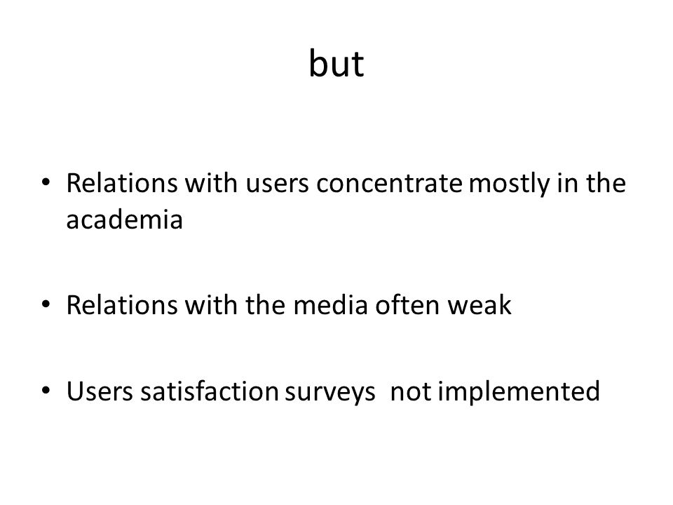 but Relations with users concentrate mostly in the academia Relations with the media often weak Users satisfaction surveys not implemented
