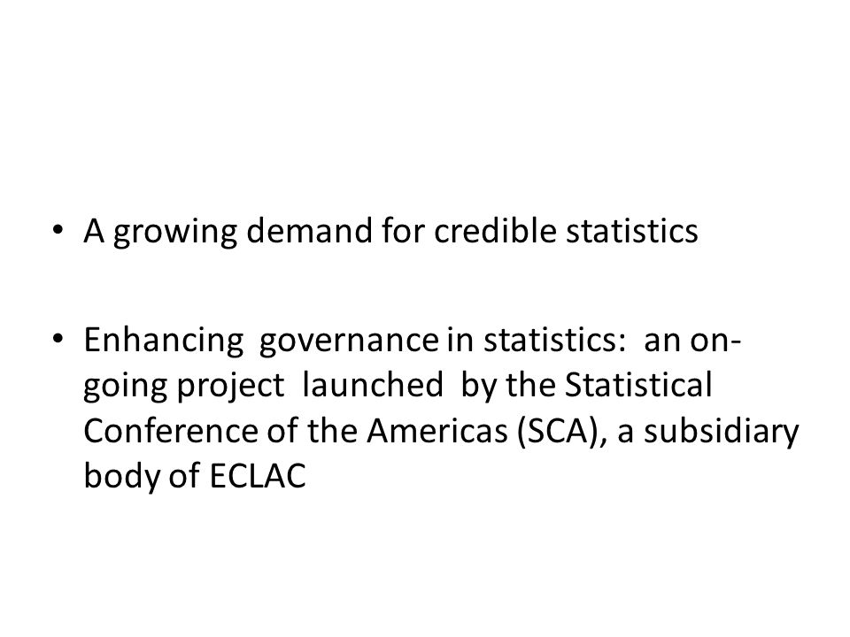 A growing demand for credible statistics Enhancing governance in statistics: an on- going project launched by the Statistical Conference of the Americas (SCA), a subsidiary body of ECLAC