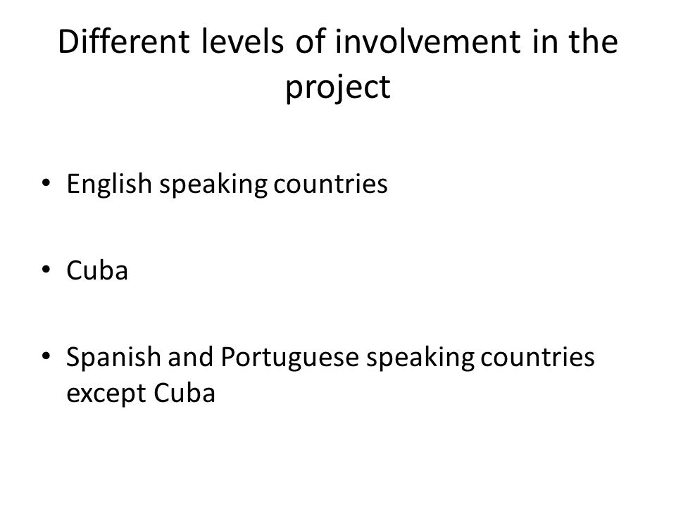 Different levels of involvement in the project English speaking countries Cuba Spanish and Portuguese speaking countries except Cuba