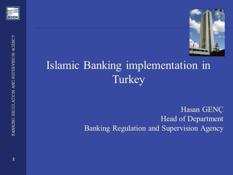 2 BANKING REGULATION AND SUPERVISION AGENCY 2 Islamic Banking implementation in Turkey Hasan GENÇ Head of Department Banking Regulation and Supervision Agency