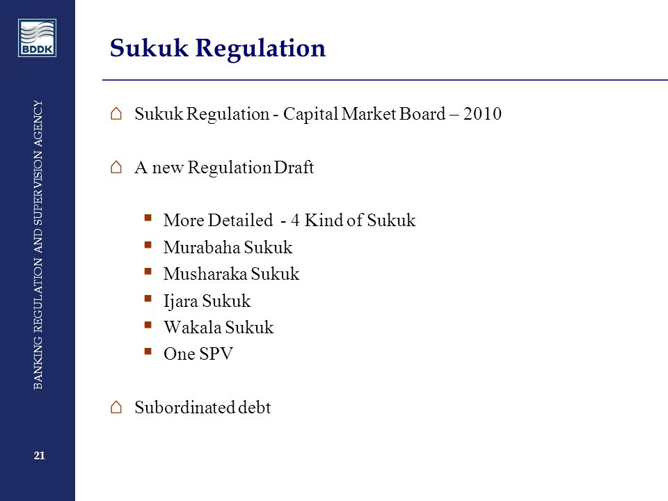 21 BANKING REGULATION AND SUPERVISION AGENCY 21 Sukuk Regulation ⌂ Sukuk Regulation - Capital Market Board – 2010 ⌂ A new Regulation Draft  More Detailed - 4 Kind of Sukuk  Murabaha Sukuk  Musharaka Sukuk  Ijara Sukuk  Wakala Sukuk  One SPV ⌂ Subordinated debt