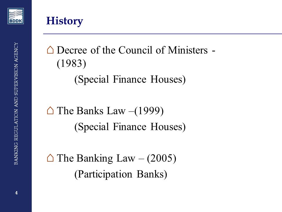 4 BANKING REGULATION AND SUPERVISION AGENCY 4 History ⌂ Decree of the Council of Ministers - (1983) (Special Finance Houses) ⌂ The Banks Law –(1999) (Special Finance Houses) ⌂ The Banking Law – (2005) (Participation Banks)