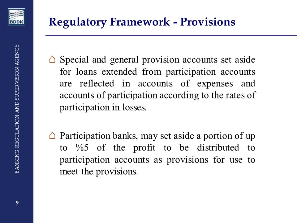 9 BANKING REGULATION AND SUPERVISION AGENCY 9 Regulatory Framework - Provisions ⌂ Special and general provision accounts set aside for loans extended from participation accounts are reflected in accounts of expenses and accounts of participation according to the rates of participation in losses.