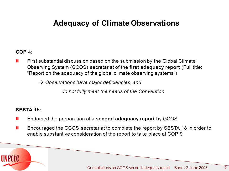 Consultations on GCOS second adequacy report Bonn / 2 June Adequacy of Climate Observations COP 4: First substantial discussion based on the submission by the Global Climate Observing System (GCOS) secretariat of the first adequacy report (Full title: Report on the adequacy of the global climate observing systems )  Observations have major deficiencies, and do not fully meet the needs of the Convention SBSTA 15: Endorsed the preparation of a second adequacy report by GCOS Encouraged the GCOS secretariat to complete the report by SBSTA 18 in order to enable substantive consideration of the report to take place at COP 9