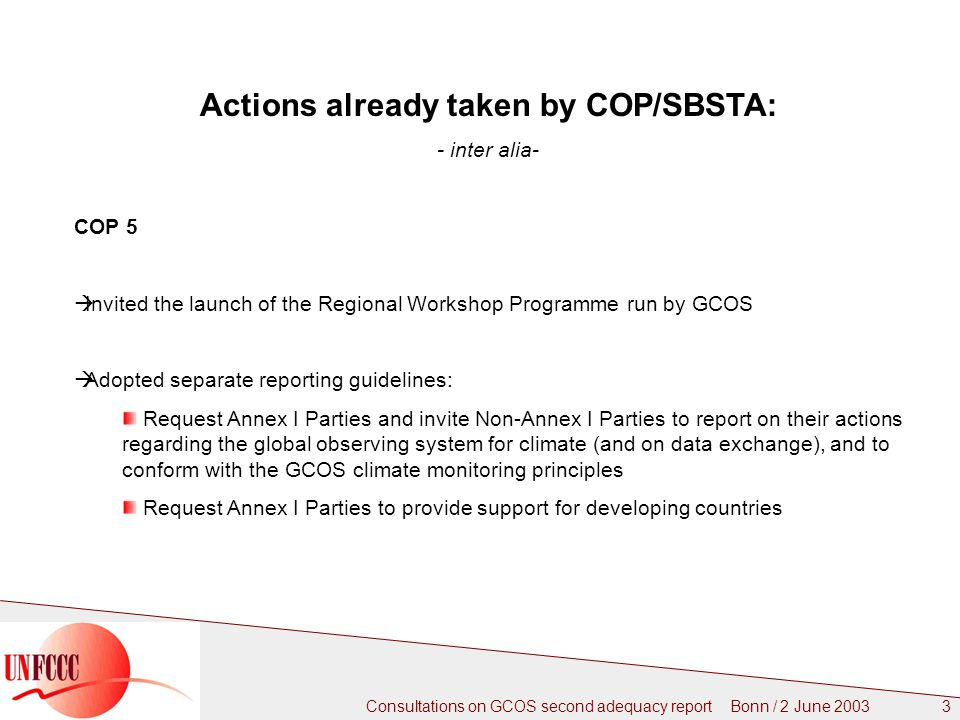 Consultations on GCOS second adequacy report Bonn / 2 June Actions already taken by COP/SBSTA: - inter alia- COP 5  Invited the launch of the Regional Workshop Programme run by GCOS  Adopted separate reporting guidelines: Request Annex I Parties and invite Non-Annex I Parties to report on their actions regarding the global observing system for climate (and on data exchange), and to conform with the GCOS climate monitoring principles Request Annex I Parties to provide support for developing countries
