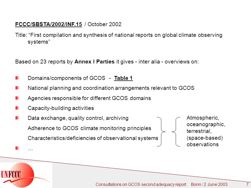 Consultations on GCOS second adequacy report Bonn / 2 June FCCC/SBSTA/2002/INF.15 / October 2002 Title: First compilation and synthesis of national reports on global climate observing systems Based on 23 reports by Annex I Parties it gives - inter alia - overviews on: Domains/components of GCOS - Table 1 National planning and coordination arrangements relevant to GCOS Agencies responsible for different GCOS domains Capacity-building activities Data exchange, quality control, archiving Adherence to GCOS climate monitoring principles Characteristics/deficiencies of observational systems … Atmospheric, oceanographic, terrestrial, (space-based) observations