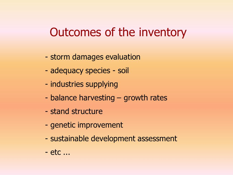 Outcomes of the inventory - storm damages evaluation - industries supplying - adequacy species - soil - balance harvesting – growth rates - stand structure - sustainable development assessment - genetic improvement - etc...