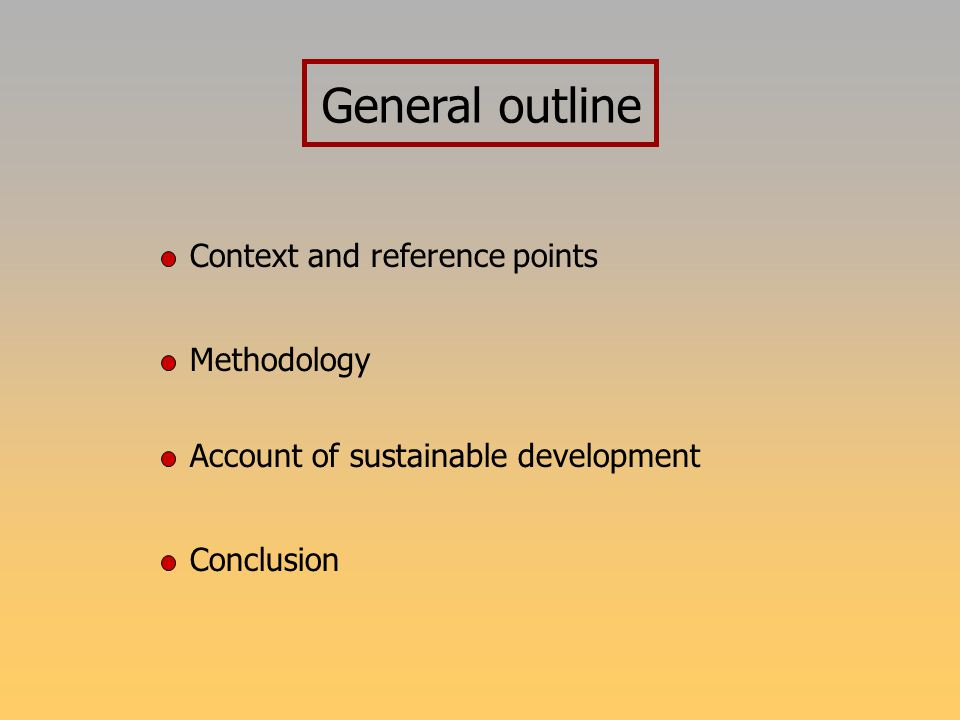 General outline Context and reference points Methodology Account of sustainable development Conclusion
