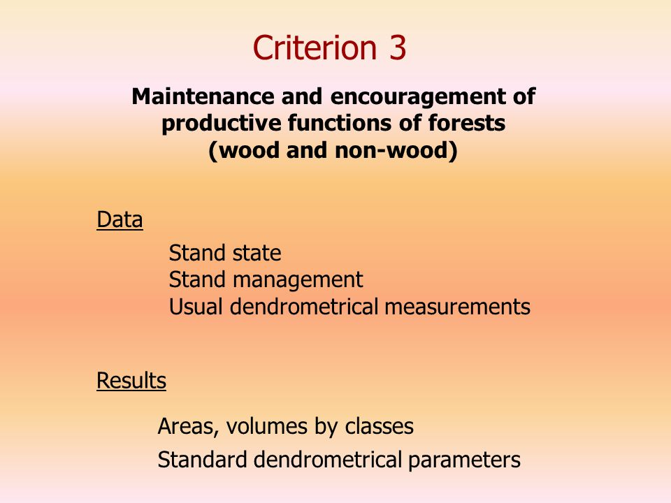 Criterion 3 Data Stand state Stand management Usual dendrometrical measurements Maintenance and encouragement of productive functions of forests (wood and non-wood) Results Areas, volumes by classes Standard dendrometrical parameters