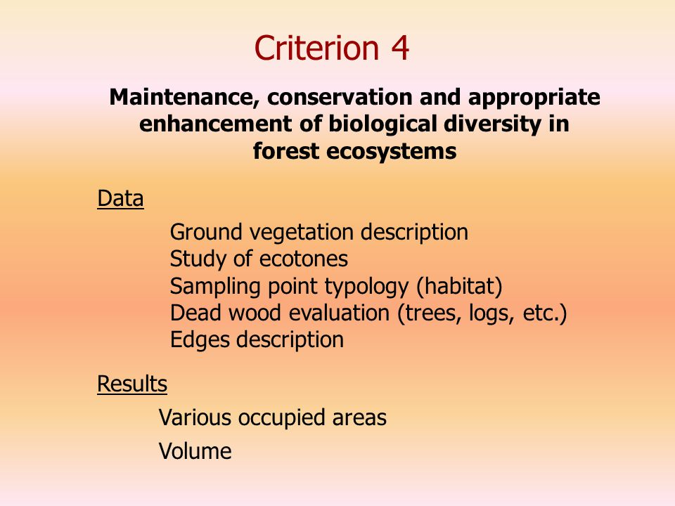 Criterion 4 Data Ground vegetation description Study of ecotones Sampling point typology (habitat) Dead wood evaluation (trees, logs, etc.) Edges description Maintenance, conservation and appropriate enhancement of biological diversity in forest ecosystems Results Various occupied areas Volume