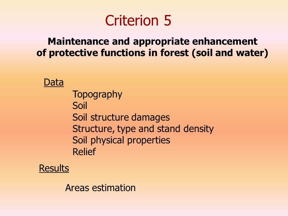 Criterion 5 Data Topography Soil Soil structure damages Structure, type and stand density Soil physical properties Relief Maintenance and appropriate enhancement of protective functions in forest (soil and water) Results Areas estimation