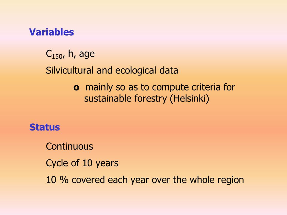 Variables C 150, h, age Silvicultural and ecological data Status Continuous Cycle of 10 years 10 % covered each year over the whole region o mainly so as to compute criteria for sustainable forestry (Helsinki)