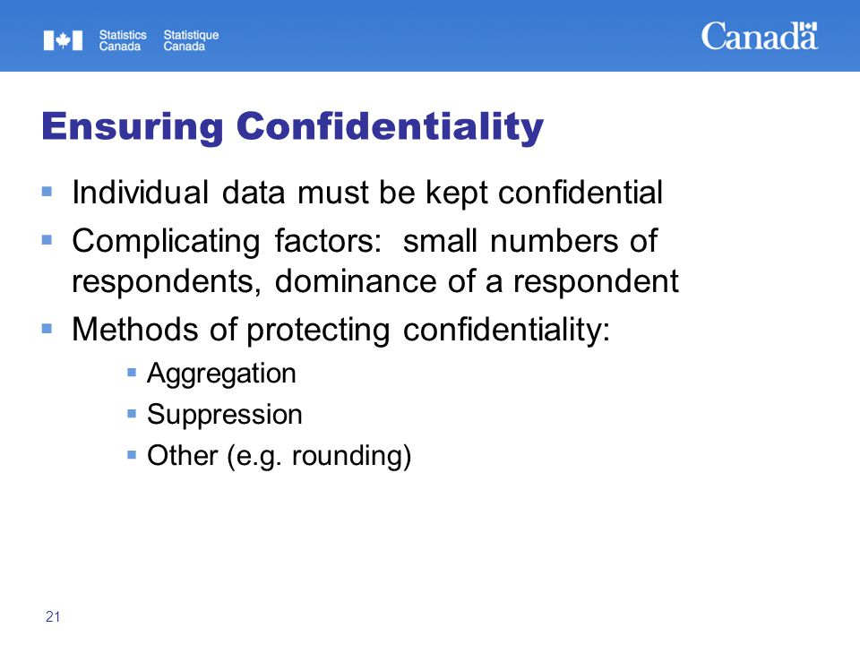 21 Ensuring Confidentiality  Individual data must be kept confidential  Complicating factors: small numbers of respondents, dominance of a respondent  Methods of protecting confidentiality:  Aggregation  Suppression  Other (e.g.