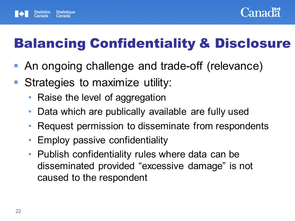 22 Balancing Confidentiality & Disclosure  An ongoing challenge and trade-off (relevance)  Strategies to maximize utility: Raise the level of aggregation Data which are publically available are fully used Request permission to disseminate from respondents Employ passive confidentiality Publish confidentiality rules where data can be disseminated provided excessive damage is not caused to the respondent