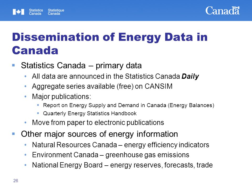 26 Dissemination of Energy Data in Canada  Statistics Canada – primary data All data are announced in the Statistics Canada Daily Aggregate series available (free) on CANSIM Major publications:  Report on Energy Supply and Demand in Canada (Energy Balances)  Quarterly Energy Statistics Handbook Move from paper to electronic publications  Other major sources of energy information Natural Resources Canada – energy efficiency indicators Environment Canada – greenhouse gas emissions National Energy Board – energy reserves, forecasts, trade