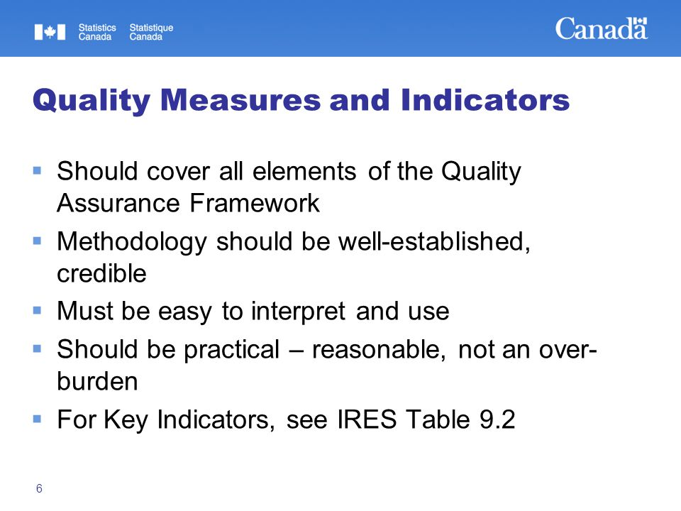 6 Quality Measures and Indicators  Should cover all elements of the Quality Assurance Framework  Methodology should be well-established, credible  Must be easy to interpret and use  Should be practical – reasonable, not an over- burden  For Key Indicators, see IRES Table 9.2