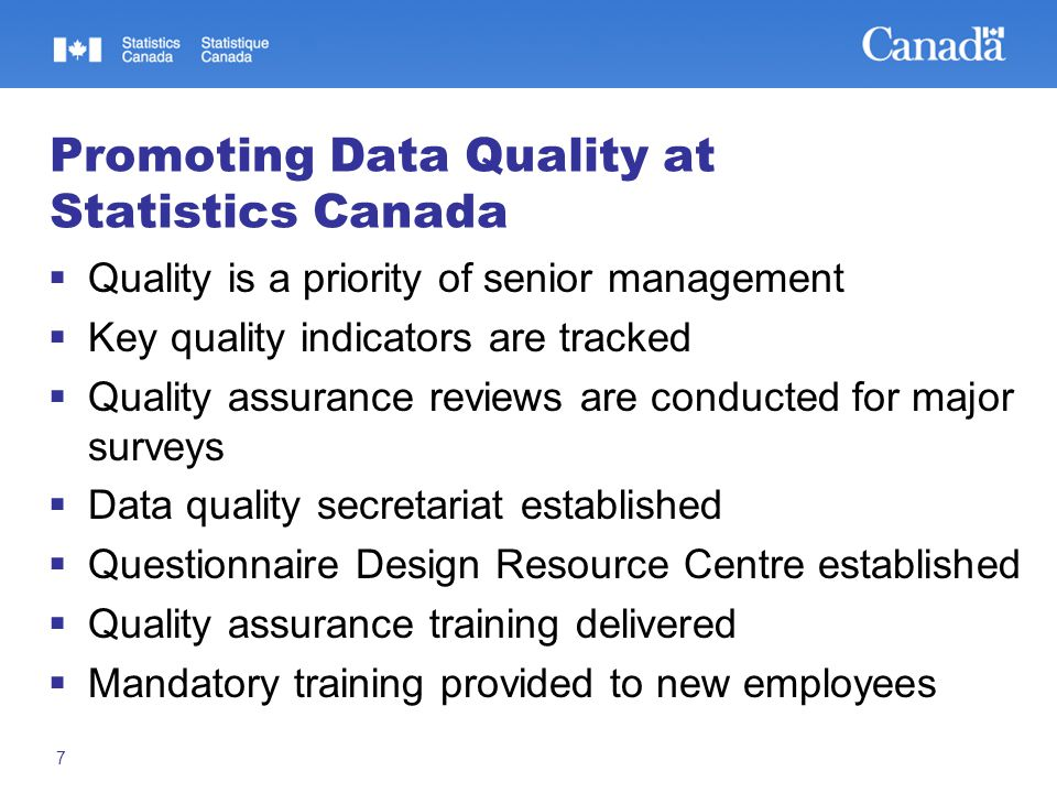 7 Promoting Data Quality at Statistics Canada  Quality is a priority of senior management  Key quality indicators are tracked  Quality assurance reviews are conducted for major surveys  Data quality secretariat established  Questionnaire Design Resource Centre established  Quality assurance training delivered  Mandatory training provided to new employees