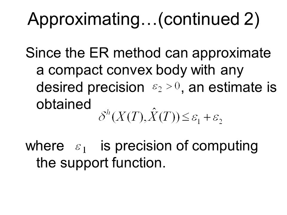 Approximating…(continued 2) Since the ER method can approximate a compact convex body with any desired precision, an estimate is obtained where is precision of computing the support function.