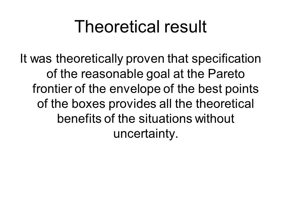 Theoretical result It was theoretically proven that specification of the reasonable goal at the Pareto frontier of the envelope of the best points of the boxes provides all the theoretical benefits of the situations without uncertainty.