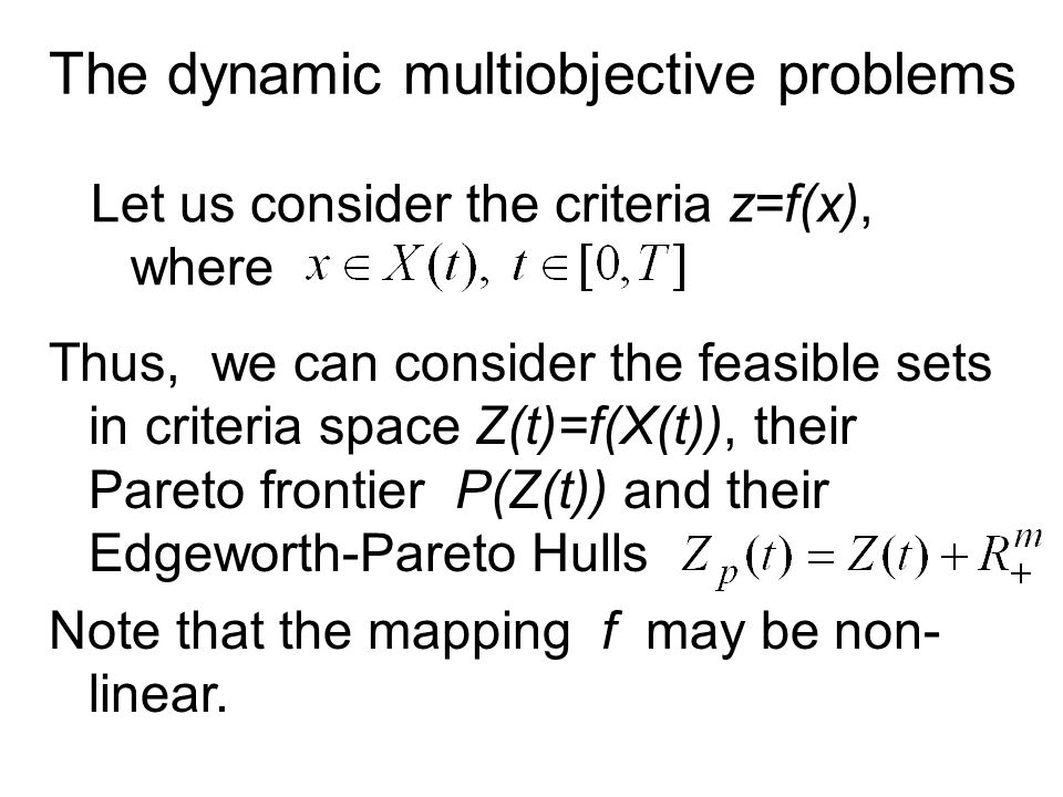 The dynamic multiobjective problems Let us consider the criteria z=f(x), where Thus, we can consider the feasible sets in criteria space Z(t)=f(X(t)), their Pareto frontier P(Z(t)) and their Edgeworth-Pareto Hulls Note that the mapping f may be non- linear.