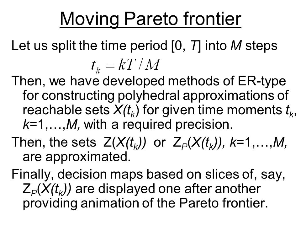 Moving Pareto frontier Let us split the time period [0, T] into M steps Then, we have developed methods of ER-type for constructing polyhedral approximations of reachable sets X(t k ) for given time moments t k, k=1,…,M, with a required precision.