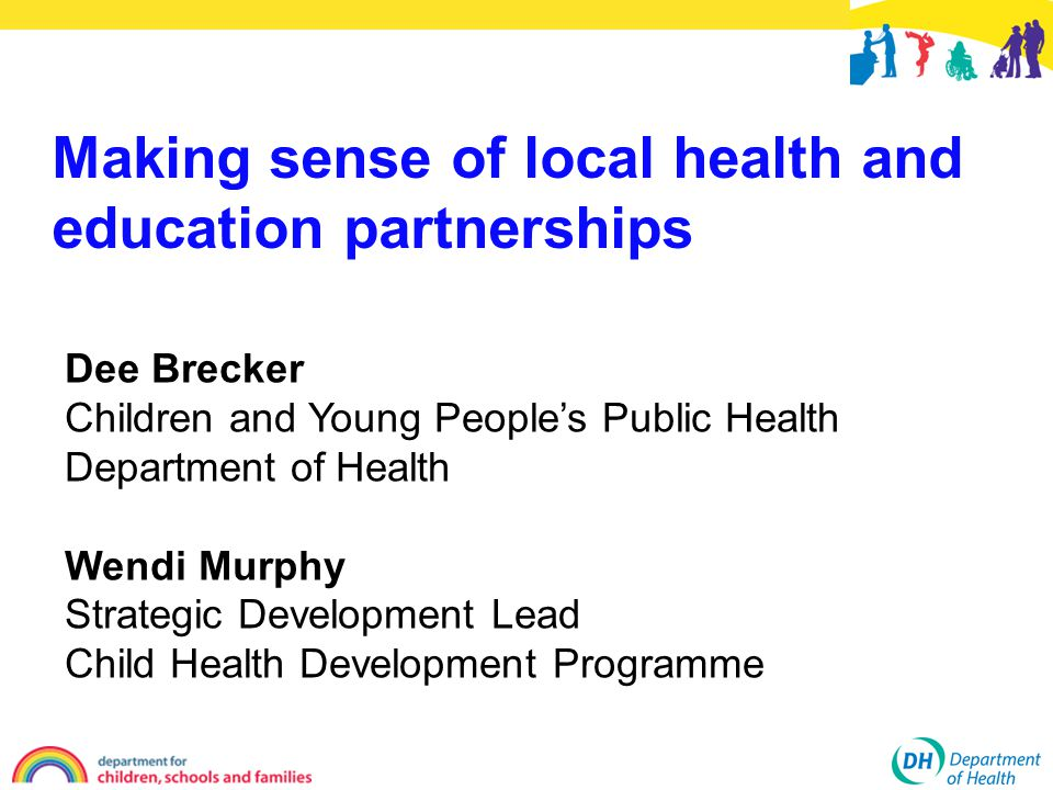 Dee Brecker Children and Young People's Public Health Department of Health Wendi Murphy Strategic Development Lead Child Health Development Programme Making sense of local health and education partnerships