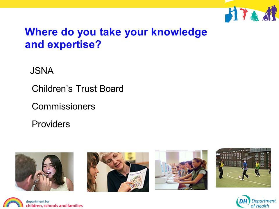 Where do you take your knowledge and expertise JSNA Children's Trust Board Commissioners Providers