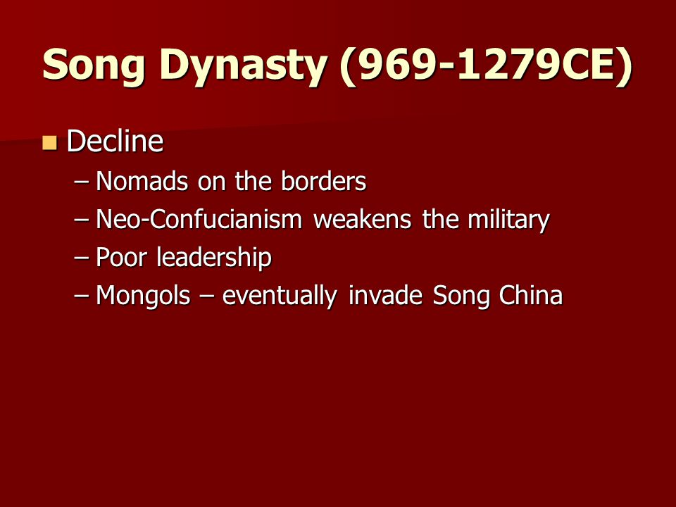 Song Dynasty ( CE) Decline Decline –Nomads on the borders –Neo-Confucianism weakens the military –Poor leadership –Mongols – eventually invade Song China