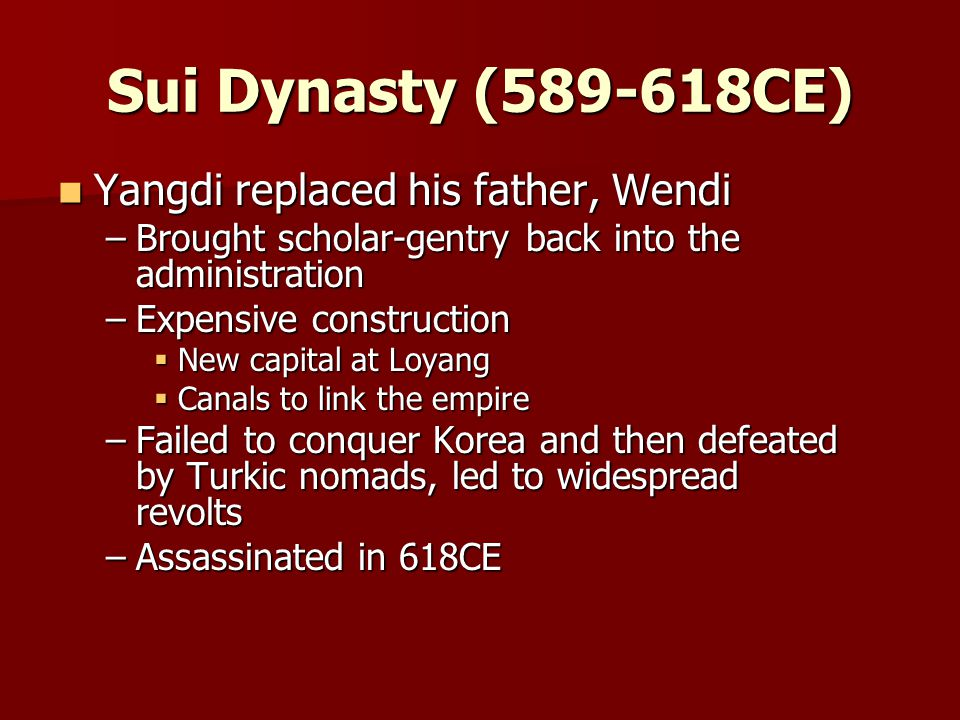 Sui Dynasty ( CE) Yangdi replaced his father, Wendi Yangdi replaced his father, Wendi –Brought scholar-gentry back into the administration –Expensive construction  New capital at Loyang  Canals to link the empire –Failed to conquer Korea and then defeated by Turkic nomads, led to widespread revolts –Assassinated in 618CE