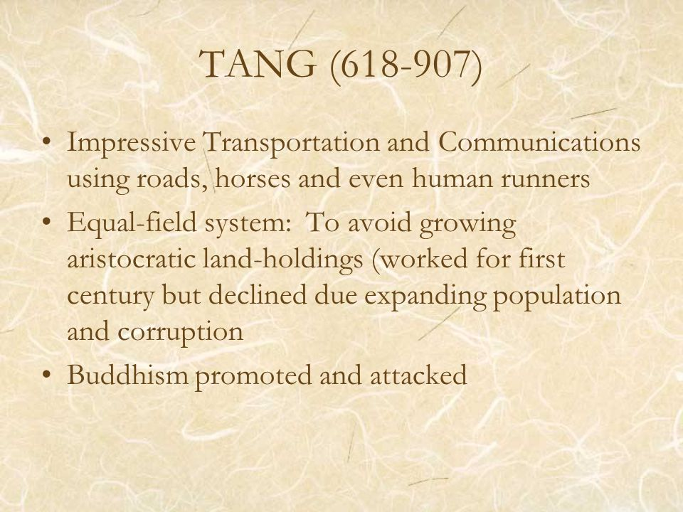 TANG ( ) Impressive Transportation and Communications using roads, horses and even human runners Equal-field system: To avoid growing aristocratic land-holdings (worked for first century but declined due expanding population and corruption Buddhism promoted and attacked