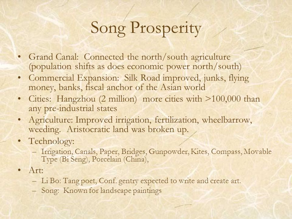 Song Prosperity Grand Canal: Connected the north/south agriculture (population shifts as does economic power north/south) Commercial Expansion: Silk Road improved, junks, flying money, banks, fiscal anchor of the Asian world Cities: Hangzhou (2 million) more cities with >100,000 than any pre-industrial states Agriculture: Improved irrigation, fertilization, wheelbarrow, weeding.