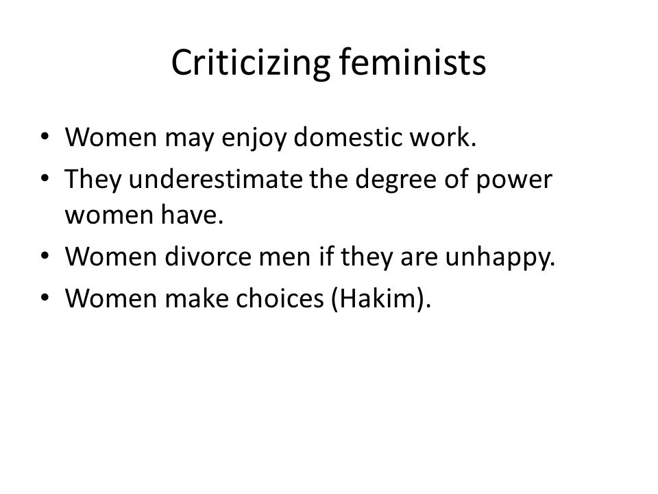 Criticizing feminists Women may enjoy domestic work.