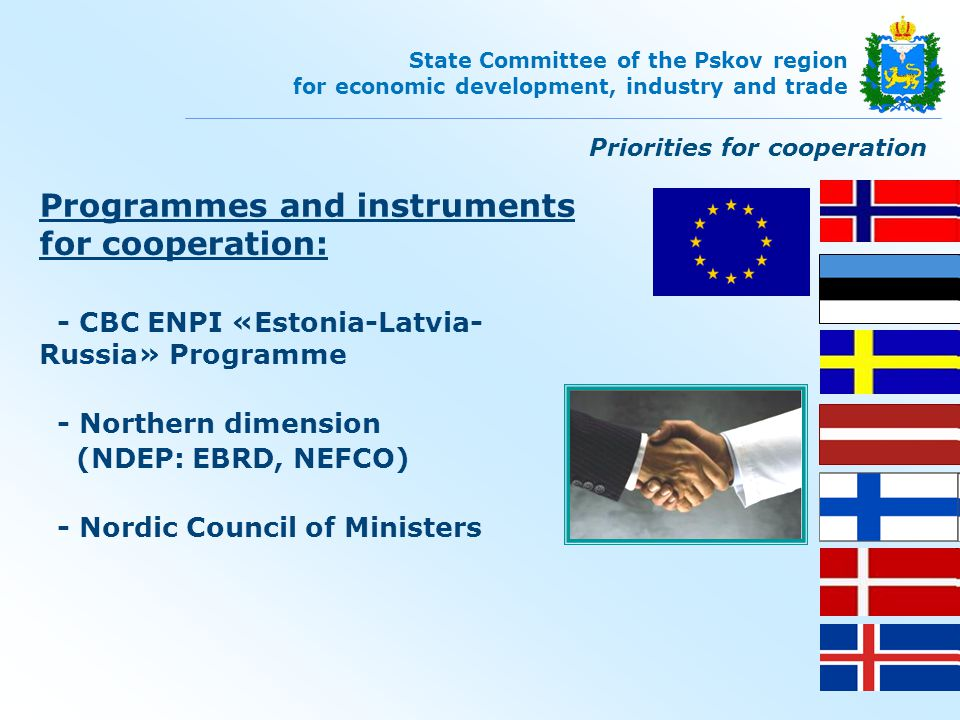 Programmes and instruments for cooperation: - CBC ENPI «Estonia-Latvia- Russia» Programme - Northern dimension (NDEP: ЕBRD, NEFCO) - Nordic Council of Ministers Priorities for cooperation State Committee of the Pskov region for economic development, industry and trade