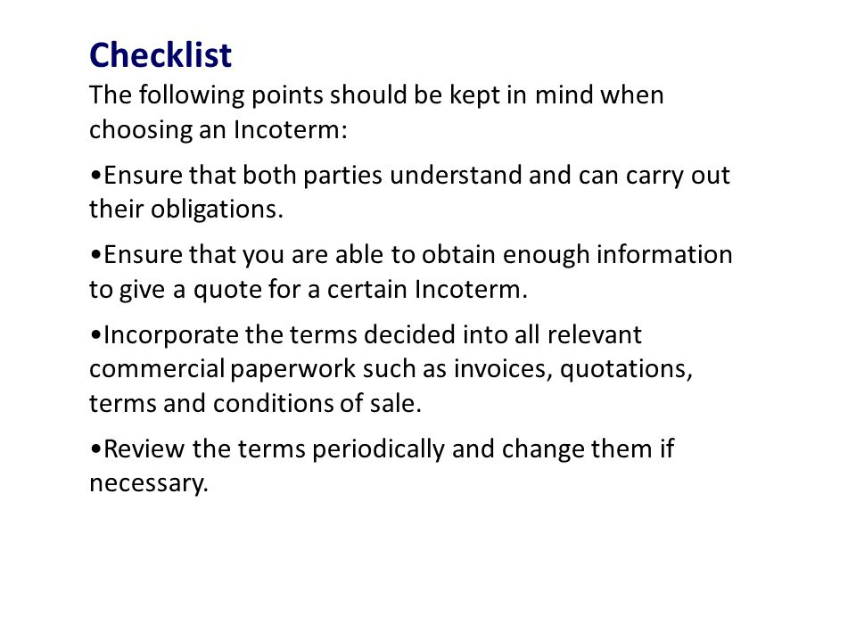 Checklist The following points should be kept in mind when choosing an Incoterm: Ensure that both parties understand and can carry out their obligations.