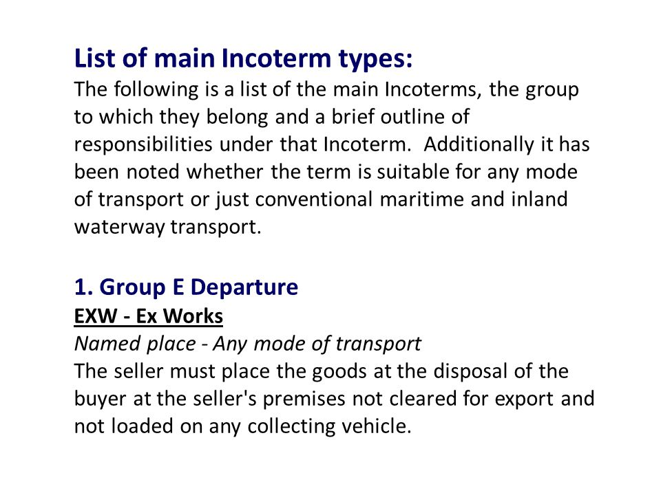 List of main Incoterm types: The following is a list of the main Incoterms, the group to which they belong and a brief outline of responsibilities under that Incoterm.