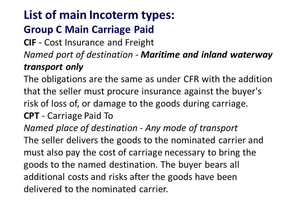 List of main Incoterm types: Group C Main Carriage Paid CIF - Cost Insurance and Freight Named port of destination - Maritime and inland waterway transport only The obligations are the same as under CFR with the addition that the seller must procure insurance against the buyer s risk of loss of, or damage to the goods during carriage.
