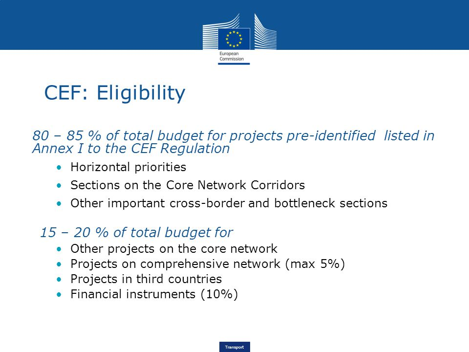 Transport 80 – 85 % of total budget for projects pre-identified listed in Annex I to the CEF Regulation Horizontal priorities Sections on the Core Network Corridors Other important cross-border and bottleneck sections 15 – 20 % of total budget for Other projects on the core network Projects on comprehensive network (max 5%) Projects in third countries Financial instruments (10%) CEF: Eligibility