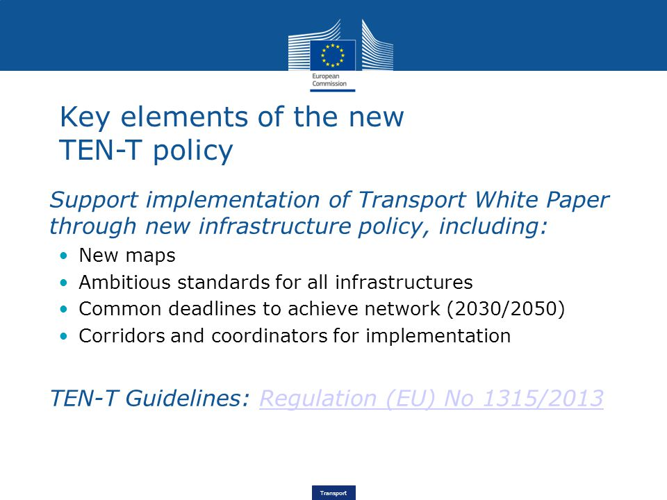 Transport Key elements of the new TEN-T policy Support implementation of Transport White Paper through new infrastructure policy, including: New maps Ambitious standards for all infrastructures Common deadlines to achieve network (2030/2050) Corridors and coordinators for implementation TEN-T Guidelines: Regulation (EU) No 1315/2013Regulation (EU) No 1315/2013