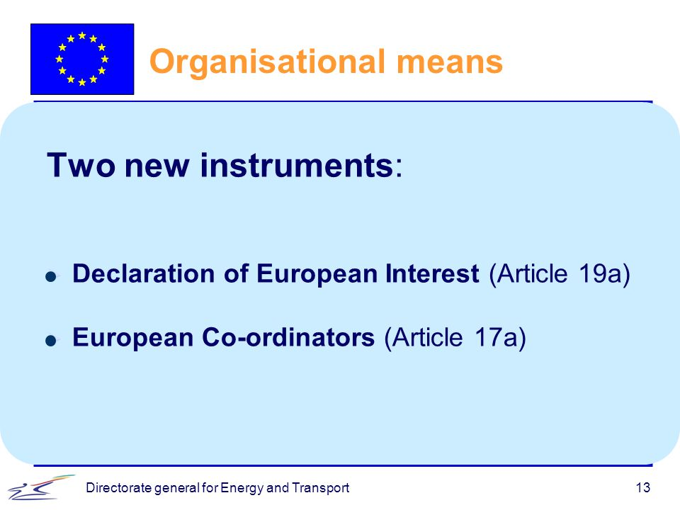 Directorate general for Energy and Transport13 Organisational means Two new instruments:  Declaration of European Interest (Article 19a)  European Co-ordinators (Article 17a)